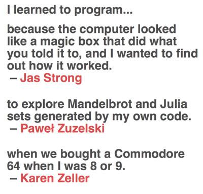 «Porque el ordenador me parecía una caja mágica que hacía lo que le decía, y quería saber cómo funcionaba» / «para explorar los conjuntos de Mandelbrot y Julia generados por mi propio código» / «cuando compramos un Commodore 64 cuando tenía 8 o 9 años»